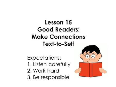 Lesson 15 Good Readers: Make Connections Text-to-Self Expectations: 1. Listen carefully 2. Work hard 3. Be responsible.