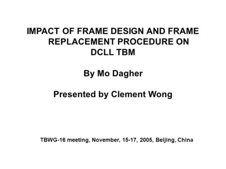 IMPACT OF FRAME DESIGN AND FRAME REPLACEMENT PROCEDURE ON DCLL TBM By Mo Dagher Presented by Clement Wong TBWG-16 meeting, November, 15-17, 2005, Beijing,
