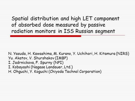 Spatial distribution and high LET component of absorbed dose measured by passive radiation monitors in ISS Russian segment N. Yasuda, H. Kawashima, M.