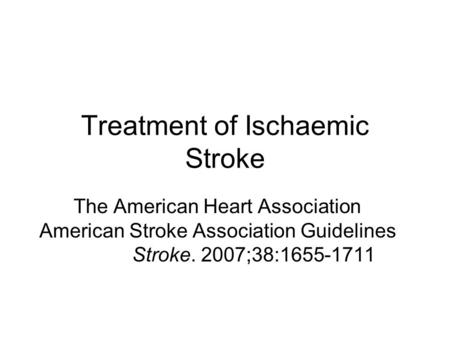 Treatment of Ischaemic Stroke The American Heart Association American Stroke Association Guidelines Stroke. 2007;38:1655-1711.