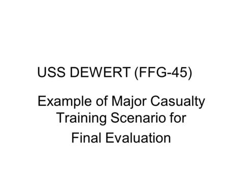 USS DEWERT (FFG-45) Example of Major Casualty Training Scenario for Final Evaluation.