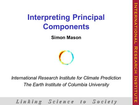 Interpreting Principal Components Simon Mason International Research Institute for Climate Prediction The Earth Institute of Columbia University L i n.