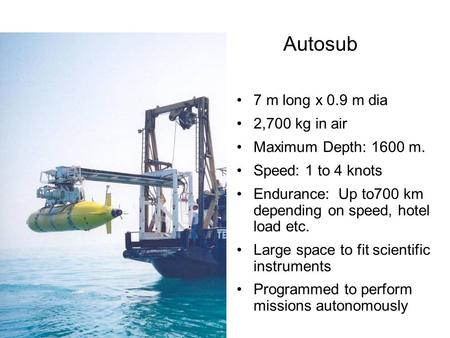 Autosub 7 m long x 0.9 m dia 2,700 kg in air Maximum Depth: 1600 m. Speed: 1 to 4 knots Endurance: Up to700 km depending on speed, hotel load etc. Large.