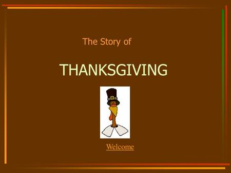 THANKSGIVING The Story of Welcome What we are going to talk about: Who the Pilgrims were. Why they left England. What happened when they got to America.