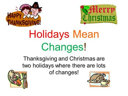 Holidays Mean Changes! Thanksgiving and Christmas are two holidays where there are lots of changes!