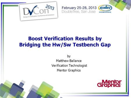 Boost Verification Results by Bridging the Hw/Sw Testbench Gap by Matthew Ballance Verification Technologist Mentor Graphics.