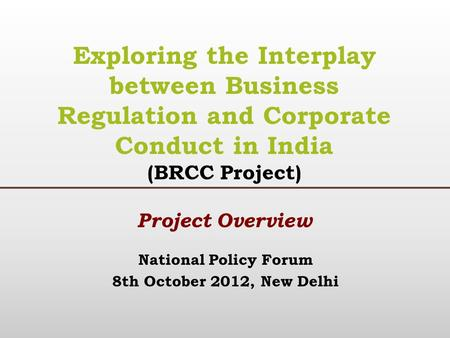 National Policy Forum 8th October 2012, New Delhi Exploring the Interplay between Business Regulation and Corporate Conduct in India (BRCC Project) Project.