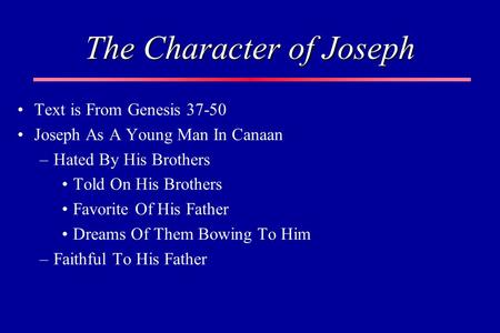 The Character of Joseph Text is From Genesis 37-50 Joseph As A Young Man In Canaan –Hated By His Brothers Told On His Brothers Favorite Of His Father Dreams.