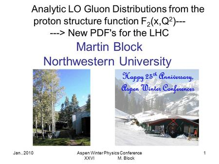 Jan., 2010Aspen Winter Physics Conference XXVI M. Block 1 Analytic LO Gluon Distributions from the proton structure function F 2 (x,Q 2 )--- ---> New PDF's.