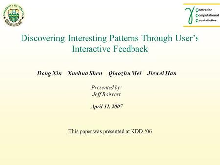 This paper was presented at KDD '06 Discovering Interesting Patterns Through User's Interactive Feedback Dong Xin Xuehua Shen Qiaozhu Mei Jiawei Han Presented.