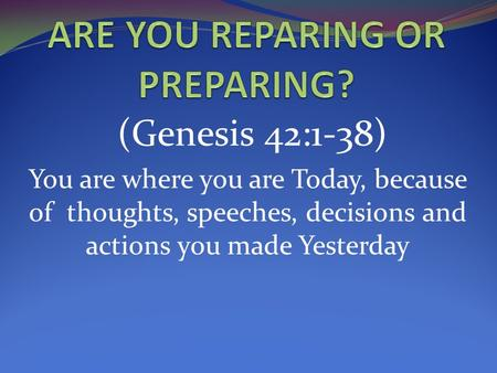 (Genesis 42:1-38) You are where you are Today, because of thoughts, speeches, decisions and actions you made Yesterday.