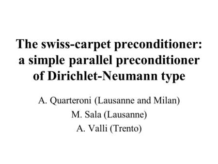 The swiss-carpet preconditioner: a simple parallel preconditioner of Dirichlet-Neumann type A. Quarteroni (Lausanne and Milan) M. Sala (Lausanne) A. Valli.