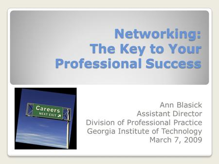 Networking: The Key to Your Professional Success Ann Blasick Assistant Director Division of Professional Practice Georgia Institute of Technology March.