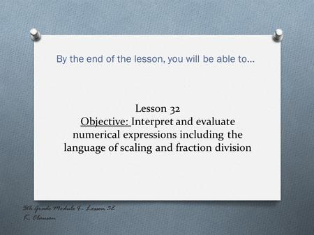 Lesson 32 Objective: Interpret and evaluate numerical expressions including the language of scaling and fraction division By the end of the lesson, you.