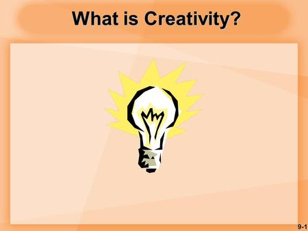 9-1 What is Creativity?. 9-2 Creativity is… Person Process Produce Press.
