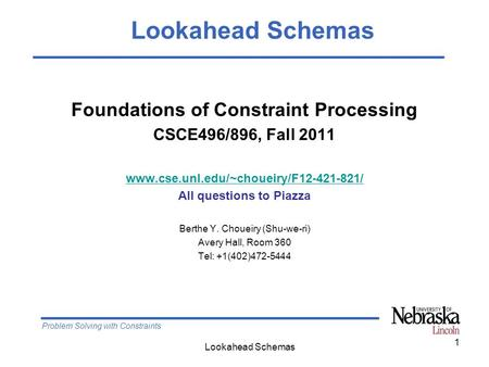 Problem Solving with Constraints Lookahead Schemas 1 Foundations of Constraint Processing CSCE496/896, Fall 2011 www.cse.unl.edu/~choueiry/F12-421-821/