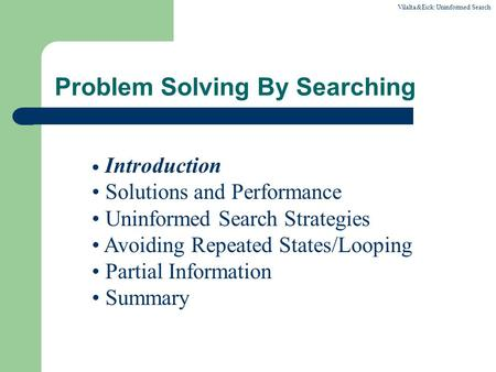 Vilalta&Eick:Uninformed Search Problem Solving By Searching Introduction Solutions and Performance Uninformed Search Strategies Avoiding Repeated States/Looping.