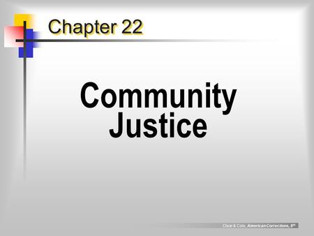 Clear & Cole, American Corrections, 8 th Chapter 22 Community Justice.