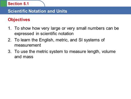 Section 5.1 Scientific Notation and Units 1.To show how very large or very small numbers can be expressed in scientific notation 2.To learn the English,