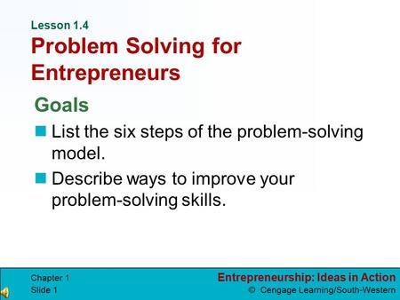 Entrepreneurship: Ideas in Action © Cengage Learning/South-Western Chapter 1 Slide 1 Lesson 1.4 Problem Solving for Entrepreneurs Goals List the six steps.