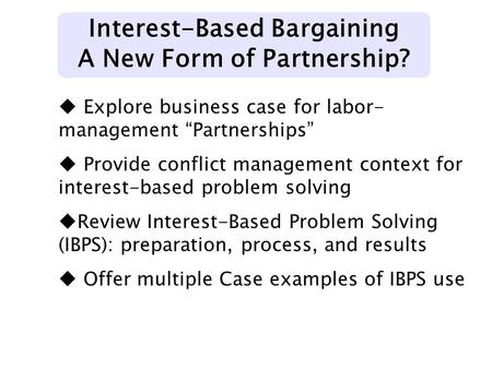 "Interest-Based Bargaining A New Form of Partnership? u Explore business case for labor- management ""Partnerships"" u Provide conflict management context."