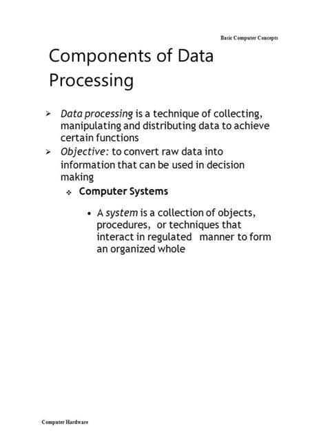 Computer Hardware Basic Computer Concepts Components of Data Processing  Data processing is a technique of collecting, manipulating and distributing.