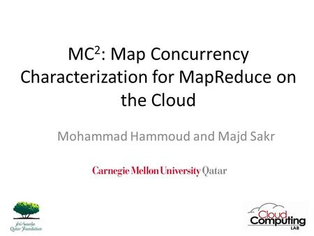 MC 2 : Map Concurrency Characterization for MapReduce on the Cloud Mohammad Hammoud and Majd Sakr 1.