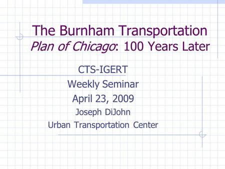 The Burnham Transportation Plan of Chicago: 100 Years Later CTS-IGERT Weekly Seminar April 23, 2009 Joseph DiJohn Urban Transportation Center.