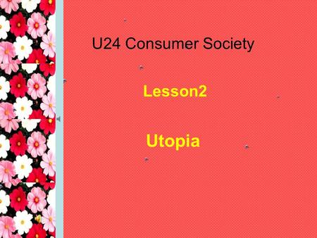 U24 Consumer Society Lesson2 Utopia. Objectives revise some words related to perfect society and learn some new words listen to a story and learn to take.