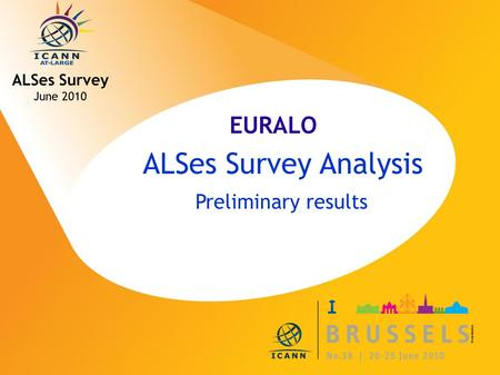 ICANN MEETING NO. 38 | 20-25 JUNE 2010 ALSes Survey Analysis Preliminary results ALSes Survey June 2010 EURALO.