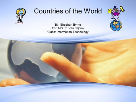 Countries of the World By: Sheehan Byrne For: Mrs. T. Van Biljouw Class: Information Technology.