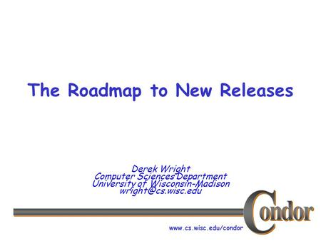 The Roadmap to New Releases Derek Wright Computer Sciences Department University of Wisconsin-Madison
