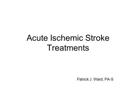 Acute Ischemic Stroke Treatments Patrick J. Ward, PA-S.