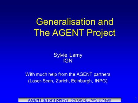 AGENT (Esprit 24939) 5th GIS-EC WS June99 1 Generalisation and The AGENT Project Sylvie Lamy IGN With much help from the AGENT partners (Laser-Scan, Zurich,