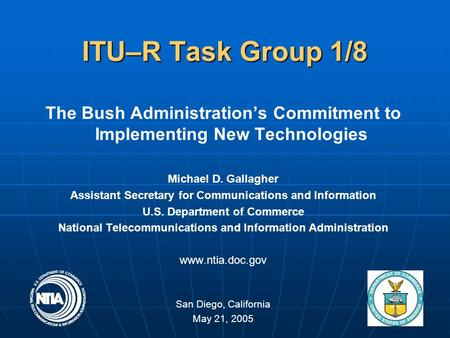 1 ITU–R Task Group 1/8 The Bush Administration's Commitment to Implementing New Technologies Michael D. Gallagher Assistant Secretary for Communications.