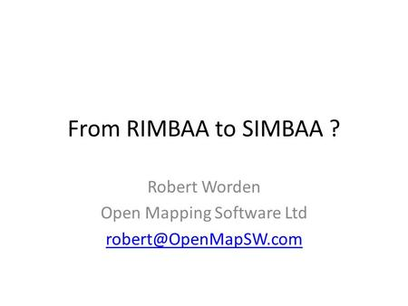 From RIMBAA to SIMBAA ? Robert Worden Open Mapping Software Ltd