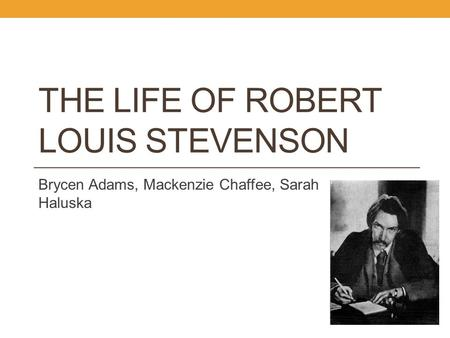 THE LIFE OF ROBERT LOUIS STEVENSON Brycen Adams, Mackenzie Chaffee, Sarah Haluska.