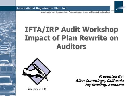 Presented By: Allen Cummings, California Jay Starling, Alabama IFTA/IRP Audit Workshop Impact of Plan Rewrite on Auditors January 2008.