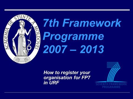 7th Framework Programme 2007 – 2013 How to register your organisation for FP7 in URF.