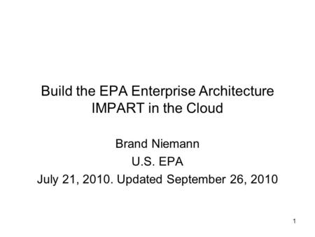 1 Build the EPA Enterprise Architecture IMPART in the Cloud Brand Niemann U.S. EPA July 21, 2010. Updated September 26, 2010.