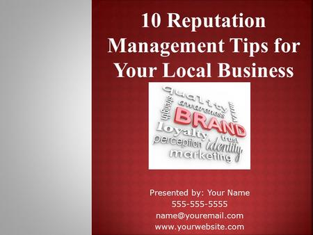 10 Reputation Management Tips for Your Local Business Presented by: Your Name 555-555-5555