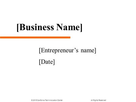 [Entrepreneur's name] [Date] [Business Name] © 2015 California Tech Innovation Center All Rights Reserved.