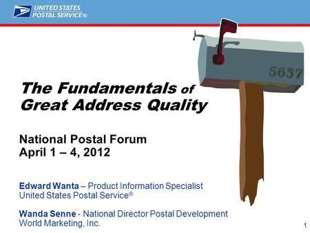 ® 1 The Fundamentals of Great Address Quality National Postal Forum April 1 – 4, 2012 Edward Wanta – Product Information Specialist United States Postal.