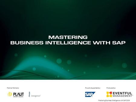 Mastering Business Intelligence with SAP 2009 Premier Partners:Proudly Supported by:Produced by: