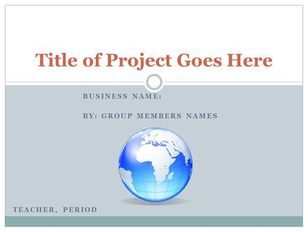 BUSINESS NAME: BY: GROUP MEMBERS NAMES Title of Project Goes Here TEACHER, PERIOD.