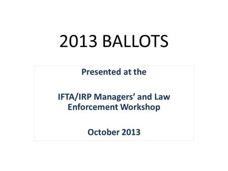 2013 BALLOTS Presented at the IFTA/IRP Managers' and Law Enforcement Workshop October 2013.