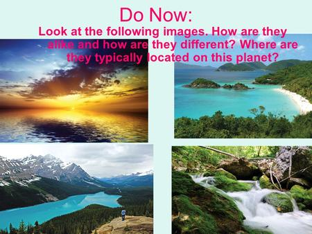 Do Now: Look at the following images. How are they alike and how are they different? Where are they typically located on this planet?