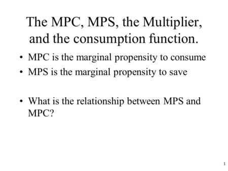 The MPC, MPS, the Multiplier, and the consumption function. MPC is the marginal propensity to consume MPS is the marginal propensity to save What is the.