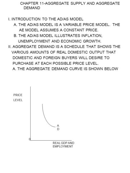 CHAPTER 11-AGGREGATE SUPPLY AND AGGREGATE DEMAND I. INTRODUCTION TO THE AD/AS MODEL A. THE AD/AS MODEL IS A VARIABLE PRICE MODEL. THE AE MODEL ASSUMES.