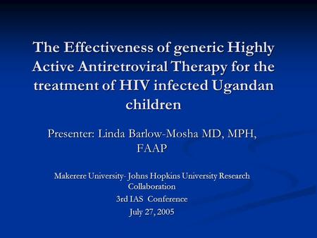 The Effectiveness of generic Highly Active Antiretroviral Therapy for the treatment of HIV infected Ugandan children Presenter: Linda Barlow-Mosha MD,